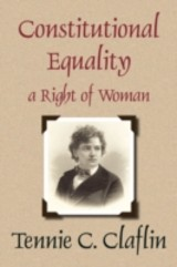 Constitutional Equality A Right Of Woman - Cook, Tennessee Claflin, Lad; Claflin, Tennie C - ISBN: 9781584779117
