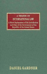Treatise On International Law And A Short Explanation Of The Jurisdiction  And Duty Of The Government Of The Republic Of The United States - Gardner, Daniel - ISBN: 9781584774556