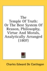 The Temple Of Truth: Or The Best System Of Reason, Philosophy, Virtue And Morals, Analytically Arranged (1807) - De Coetlogon, Charles Edward - ISBN: 9781436618762