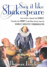 Say It Like Shakespeare - How To Give A Speech Like Hamlet Persuade Like Henry V And Other Secrets From The Worlds Greatest Communicator - Thomas Leech - ISBN: 9780071373159