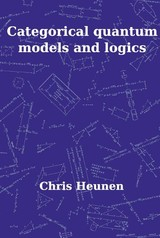 Categorical Quantum Models and Logics - Christiaan  Heunen - ISBN: 9789048511341