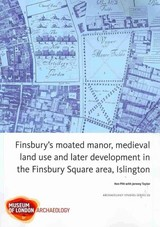 Finsbury's Moated Manor House, Medieval Land Use And Later Development In The Moorfields Area, Islington - Taylor, Jeremy; Pitt, Ken; Taylor, Jez - ISBN: 9781901992816