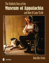 Unlikely Story Of The Museum Of Appalachia And How It Came To Be - Irwin, John Rice - ISBN: 9780764341144