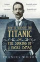 How To Survive The Titanic Or The Sinking Of J. Bruce Ismay - Wilson, Frances - ISBN: 9781408828151