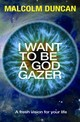 I Want To Be A God Gazer - Duncan, Malcolm - ISBN: 9780857214812