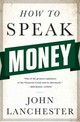 How to Speak Money â What the Money People SayâAnd What It Really Means - Lanchester, John - ISBN: 9780393243376