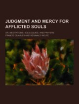 Judgment And Mercy For Afflicted Souls; Or, Meditations, Soliloquies, And Prayers - Quarles, Francis - ISBN: 9781230315386