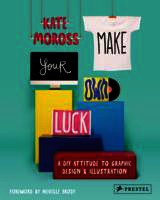 Make Your Own Luck: A Diy Attitude To Graphic Design And Illustration - Moross, Kate - ISBN: 9783791349107