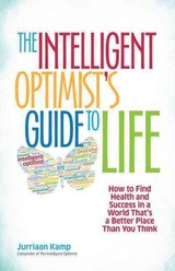 Intelligent Optimist's Guide To Life: How To Find Health And Success In A World That's A Better Place Than You Think - Kamp, Jurriaan - ISBN: 9781626562752