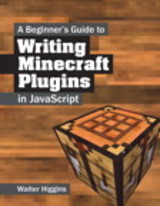 A Beginner's Guide To Writing Minecraft Plugins In JavaScript - Higgins, Walter - ISBN: 9780133930146