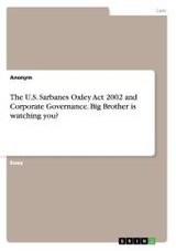 The U.S. Sarbanes Oxley Act 2002 and Corporate Governance. Big Brother is watching you? - ISBN: 9783638662239