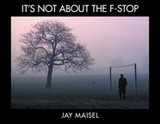It's Not About The F-stop - Maisel, Jay - ISBN: 9780321987129