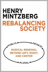 Rebalancing Society: Radical Renewal Beyond Left, Right, And Center - Mintzberg, Henry - ISBN: 9781626563179