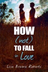 How Not To Fall In Love - Roberts, Lisa Brown - ISBN: 9781622665204