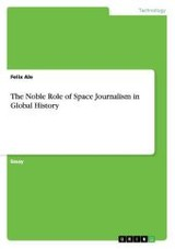 Noble Role Of Space Journalism In Global History - Ale, Felix - ISBN: 9783656909415
