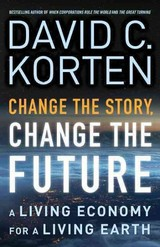 Change The Story, Change The Future: A Living Economy For A Living Earth - Korten, David C. - ISBN: 9781626562905
