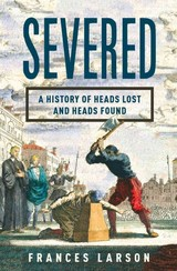 Severed â A History of Heads Lost and Heads Found - Larson, Frances - ISBN: 9780871404541