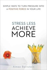 Stress Less. Achieve More. Simple Ways To Turn Pressure Into A Positive Force In Your Life - Bernstein, Aimee - ISBN: 9780814433836