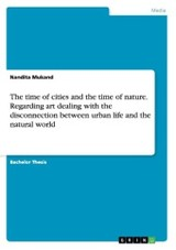 Time Of Cities And The Time Of Nature. Regarding Art Dealing With The Disconnection Between Urban Life And The Natural World - Mukand, Nandita - ISBN: 9783656948841