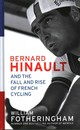 Bernard Hinault And The Fall And Rise Of French Cycling - Fotheringham, William - ISBN: 9780224092043