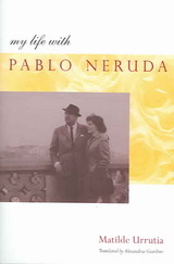 My Life With Pablo Neruda - Urrutia, Matilde - ISBN: 9780804750097