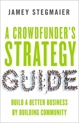 Crowdfunders Strategy Guide: Build A Better Business By Building Community - Stegmaier, Jamey - ISBN: 9781626564084