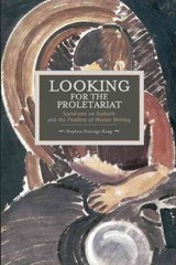 Looking For The Proletariat: Socialisme Ou Barbarie And The Problem Of Worker Writing - Hastings-king, Stephen - ISBN: 9781608464821