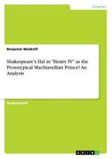 """Shakespeare's Hal In """"henry Iv"""" As The Prototypical Machiavellian Prince? An Analysis - Waldraff, Benjamin - ISBN: 9783668071957"""