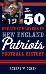 The 50 Greatest Players In New England Patriots Football History - Cohen, Robert W. - ISBN: 9781608934522