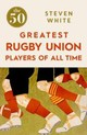 50 Greatest Rugby Union Players Of All Time - White, Steven - ISBN: 9781785780264