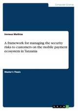 Framework For Managing The Security Risks To Customers On The Mobile Payment Ecosystem In Tanzania - Mathias, Ireneus - ISBN: 9783668080034