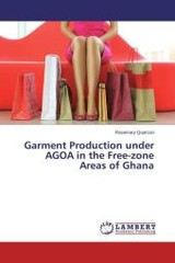 Garment Production Under Agoa In The Free-zone Areas Of Ghana - Quarcoo Rosemary - ISBN: 9783659640513