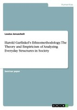 Harold Garfinkel's Ethnomethodology. The Theory And Empiricism Of Analyzing Everyday Structures In Society - Jonuscheit, Louisa - ISBN: 9783668079939
