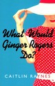 What Would Ginger Rogers Do? - Raynes, Caitlin - ISBN: 9781910208243