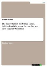 Tax System In The United States. Indiviual And Corporate Income Tax And State Taxes In Wisconsin - Scherf, Marcel - ISBN: 9783668121690