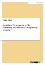 "Should the U.S. government ""do something"" about sectoral change in the economy? - Klösel, Philipp - ISBN: 9783668123182"