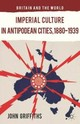 Imperial Culture In Antipodean Cities, 1880-1939 - Griffiths, J. - ISBN: 9781349481361