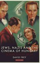 Jews, Nazis And The Cinema Of Hungary - Frey, David - ISBN: 9781780764511