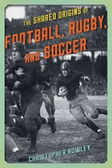 Shared Origins Of Football, Rugby, And Soccer - Rowley, Christopher - ISBN: 9781442246188