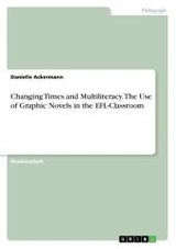 Changing Times And Multiliteracy. The Use Of Graphic Novels In The Efl-classroom - Ackermann, Danielle - ISBN: 9783668264205