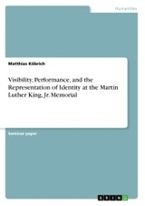 Visibility, Performance, And The Representation Of Identity At The Martin Luther King, Jr. Memorial - Koebrich, Matthias - ISBN: 9783668351806
