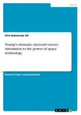 Trump's Dramatic Electoral Victory. Attestation To The Power Of Space Technology - Ale, Felix Babatunde - ISBN: 9783668362277