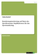 Kundensegmentierung Auf Basis Des Sportkonsums. Implikationen Fur Das Sportmarketing - Burdorf, Tobias - ISBN: 9783668346253