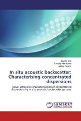 In situ acoustic backscatter: Characterising concentrated dispersions - Peakall, Jeffrey; Hunter, Timothy Nie; Bux, Jaiyana - ISBN: 9783659972980
