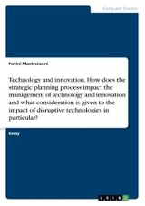 Technology And Innovation. How Does The Strategic Planning Process Impact The Management Of Technology And Innovation And What Consideration Is Given To The Impact Of Disruptive Technologies In Particular? - Mastroianni, Fotini - ISBN: 9783668381360