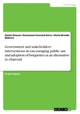 Government And Stakeholders' Interventions In Encouraging Public Use And Adoption Of Briquettes As An Alternative To Charcoal - Omuna, Daniel; Eniru, Emmanuel Innocent; Mahoro, Gloria Brenda - ISBN: 9783668375352
