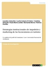 Estrategias institucionales de impulsión y marketing de las licenciaturas enturismo - Portillo, Patricia; Nieves, Bernarda; Lembo, Paula María; Delucchi, Catalina; Catania Di Salvo, Lucila; Colacchio, Leandro - ISBN: 9783668315884