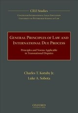 General Principles Of Law And International Due Process - Kotuby, Charles T., Jr.; Sobota, Luke A.; Center For Internatioanl Legal Education (cile) University Of Pittsburgh School Of Law - ISBN: 9780190642709