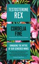 Testosterone Rex : Unmaking The Myths Of Our Gendered Minds - Fine, Cordelia - ISBN: 9781785781612
