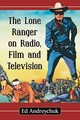 The Lone Ranger On Radio, Film And Television - Andreychuk, Ed - ISBN: 9780786499724